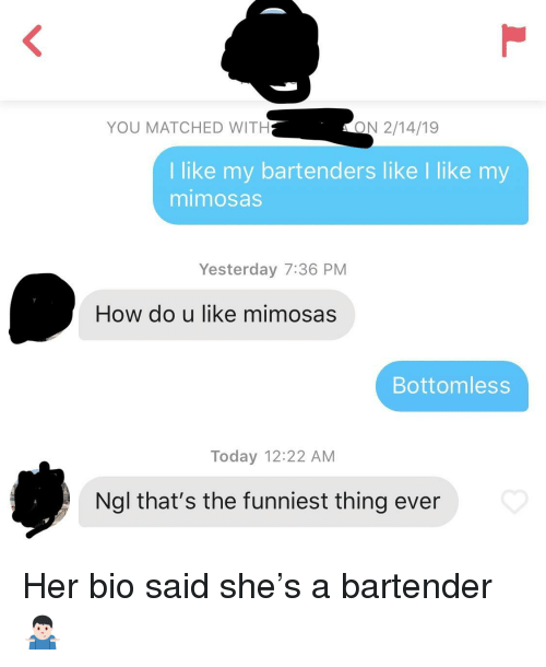 Today, How, and Her: YOU MATCHED WITH  ON 2/14/19  I like my bartenders like I like my  mimosas  Yesterday 7:36 PM  How do u like mimosas  Bottomless  Today 12:22 AM  Ngl that's the funniest thing ever Her bio said she's a bartender 🤷🏻♂️