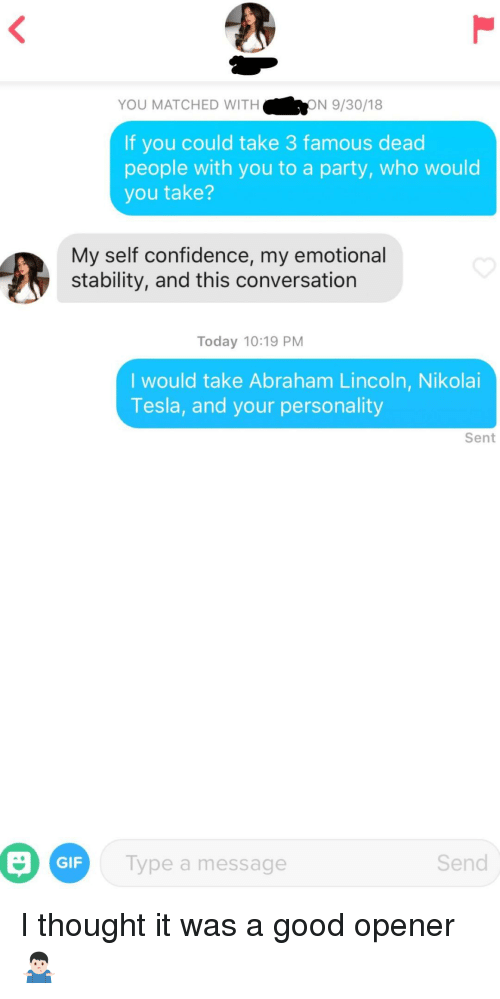 Abraham Lincoln, Confidence, and Gif: YOU MATCHED WITH  ON 9/30/18  If you could take 3 famous dead  people with you to a party, who would  you take?  My self confidence, my emotional  stability, and this conversation  Today 10:19 PM  I would take Abraham Lincoln, Nikolai  Tesla, and your personality  Sent  Gi  GIF  Type a message  Send I thought it was a good opener🤷🏻‍♂️