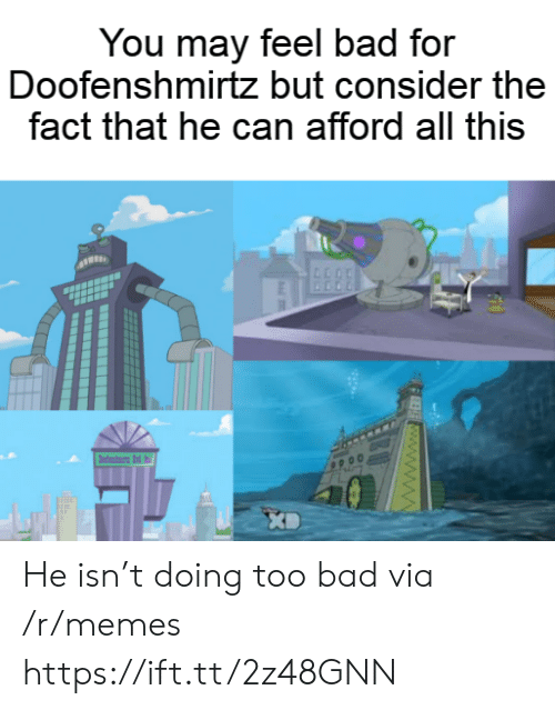 Bad, Memes, and Can: You may feel bad for  Doofenshmirtz but consider the  fact that he can afford all this  dni d  FEE www.ww He isn't doing too bad via /r/memes https://ift.tt/2z48GNN