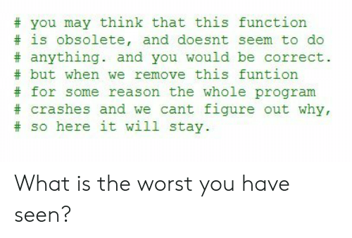 The Worst, What Is, and Reason: you may think that this function  is obsolete, and doesnt seem to do  #anything. and you would be correct.  #but when we remove this funtion  for some reason the whole program  crashes and we cant figure out why,  #so here it will stay What is the worst you have seen?
