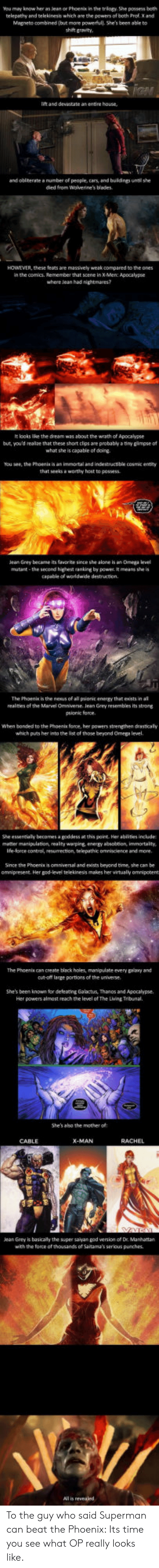 Being Alone, Cars, and Energy: You mey know her as lean or Phoenix in the triogy. She possess beth  telepathy and telekinesis which are the powers of both Prof. X and  Magneto combined (but more powerfull. She's been able to  shi gravity  lift and devastate as entire house  and obinerate a number of people, cars and buldngs until she  died from Wolverine's blades  HOWEVER, these teats are massively weak compared to the ones  in the comics. Remember that scene in X Men: Apocalypse  where lean had nightmares?  It looks lice the dream was about the wrath of Apocalypse  but, you'd realze that these short clps are probably a tiny gimpse of  what she is capable of doing  You see, the Phoenis is an immortal and indestructible cosmic entity  that seeksa worthy host to possess  eaGrey became its fate since she alone is an Omega el  mutant -the second highet anking by powe t means she is  capable of worldwide destruction.  The Phoenik is the neaus of all pionit enengy that eists in al  realnies of the Marvel Omniverse. Jean Grey resembles its strong  psionic force  When bonded to the Phoents force, her powers strengthen drasticaly  which puts her into the list of those beyond Omega level  She essentially becomes a goddess at this point Her ablities include  metter menipulation, realty warping energy absobtion immortality,  Ife-lorce control, resumection, telepathic omniscience and more  Since the Phoenix is omniversal and exists beyond time, she can be  omnipresent. Her god-level telekinesis makes her virtualy omnipotent  The Phoenis can create black holes, manipulate every psany and  cu-oft large portions of the universe  She's been known for deleacing Galactus, Thanos and Apocalypse.  Her powers almost reach the level of The Lving Tribunal.  She's aho the mother of  CABLE  ean Grey is basicaly the super saiyan god version of Dr. Manhattan  with the force of thousands of Saitama's serious punches.  All is revealed To the guy who said Superman can beat the Phoenix: Its time y