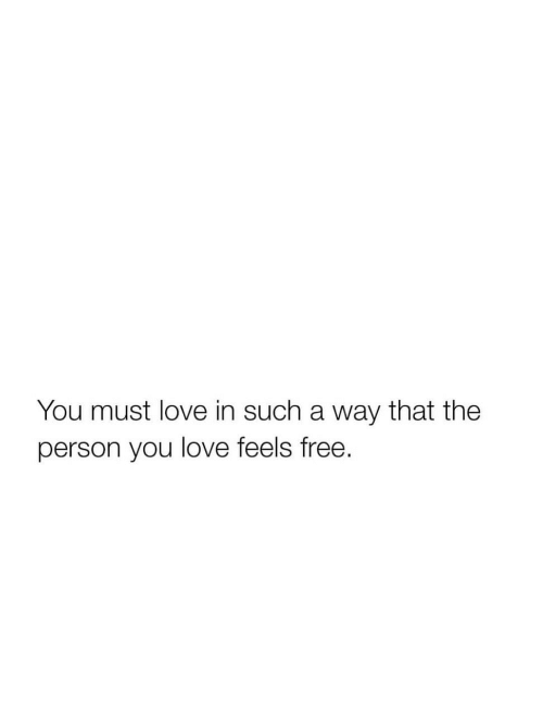 Love, Free, and You: You must love in such a way that the  person you love feels free.