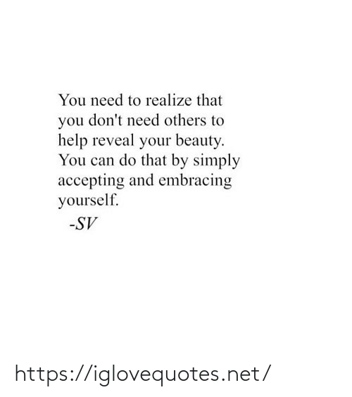 beauty: You need to realize that  you don't need others to  help reveal your beauty.  You can do that by simply  accepting and embracing  yourself.  -SV https://iglovequotes.net/