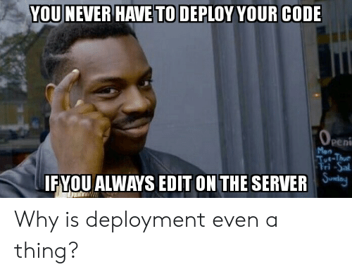 fyou: YOU NEVER HAVETO DEPLOY YOUR CODE  Peni  Mon  FYOU ALWAYS EDIT ON THE SERVER lej Why is deployment even a thing?