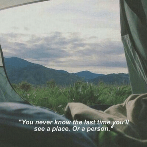 "you never know: ""You never know the last time you'll  see a place. Or a person."""