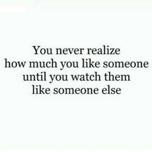 Watch, Never, and How: You never realize  how much you like someone  until you watch them  like someone else