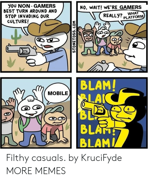 Dank, Memes, and Target: you NON- GAMERS  BEST TURN AROUND AND  STOP INVADING OUR  CULTURE!  NO, WAIT! WE'RE GAMERS  REALLY? WHAT  PLATFORM  BLAM!  LAIC  BL  4 BLATH  MOBILE  STONETOSS.COM Filthy casuals. by KruciFyde MORE MEMES