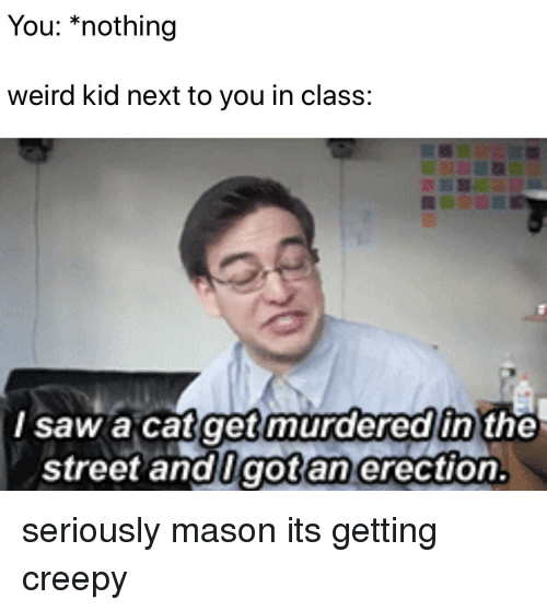 Creepy, Saw, and Weird: You: *nothing  weird kid next to you in class:  murderedin  l saw a catget the  street andlgotan erection. seriously mason its getting creepy