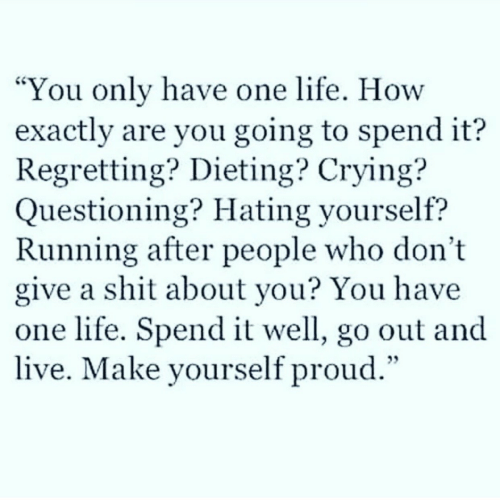 "Questioning: You only have one life. How  exactly are you going to spend it?  Regretting? Dieting? Crying?  Questioning? Hating yourself?  Running after people who don't  give a shit about you? You have  one life. Spend it well, go out and  live. Make yourself proud.""  CS"