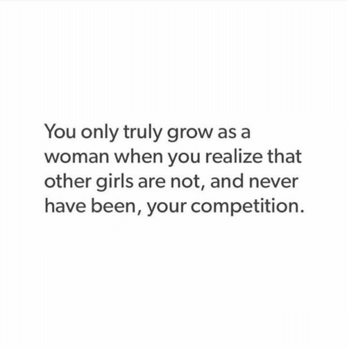 other girls: You only truly grow as a  woman when you realize that  other girls are not, and never  have been, your competition.