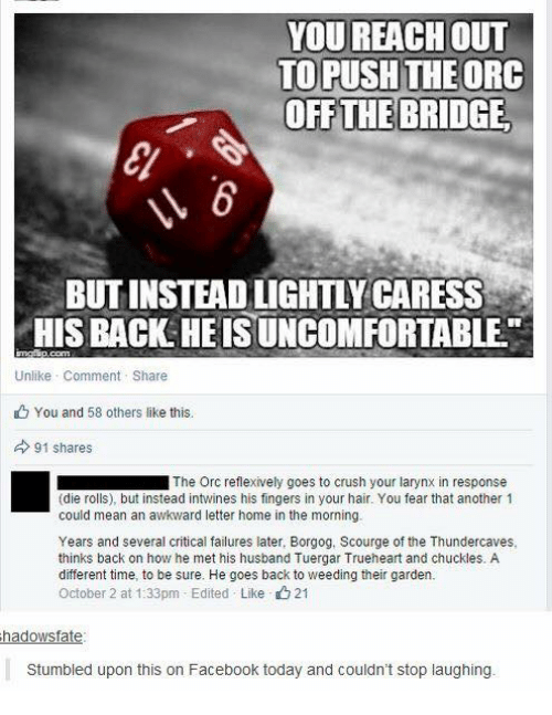 Laters: YOU REACH oUT  TO PUSH THEORC  OFF THE BRIDGE  BUT INSTEAD LIGHTLY CARESS  HIS BACK HEIS UNCOMFORTABLE  Unlike Comment Share  You and 58 others like this.  91 shares  ■ The Orc reflexively goes to crush your larynx in response  (die rolls), but instead intwines his fingers in your hair. You fear that another 1  could mean an awkward letter home in the morning.  Years and several critical failures later, Borgog, Scourge of the Thundercaves,  thinks back on how he met his husband Tuergar Trueheart and chuckles. A  different time, to be sure. He goes back to weeding their garden.  October 2 at 1:33pm-Edited . Like 21  hadowsfate  Stumbled upon this on Facebook today and couldn't stop laughing