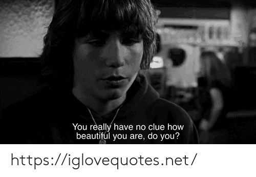 Beautiful, How, and Net: You really have no clue how  beautiful you are, do you? https://iglovequotes.net/