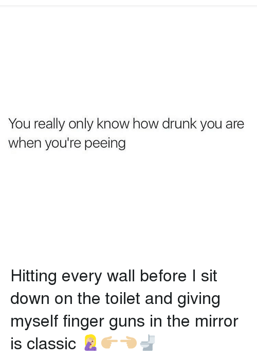 Drunk, Guns, and Memes: You really only know how drunk you are  when you're peeing Hitting every wall before I sit down on the toilet and giving myself finger guns in the mirror is classic 🤦🏼♀️👉🏼👈🏼🚽