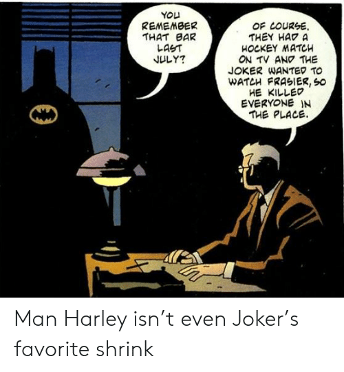 Hockey, Joker, and Match: YOU  REMEMBER  THAT BAR  LAST  JULY?  OF LOURSE  THEY HAD A  HOCKEY MATCH  ON TV ANO THE  JOKER WANTED TO  WATCH FRASIER, So  HE KILLED  EVERYONE IN  THE PLACE Man Harley isn't even Joker's favorite shrink