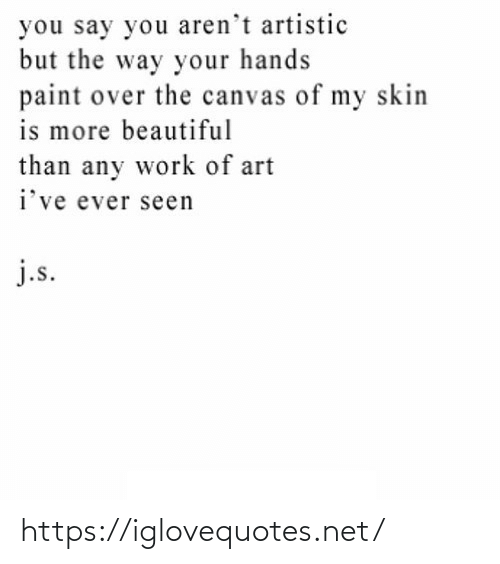 Beautiful, Work, and Canvas: you say you aren't artistic  but the way your hands  paint over the canvas of my skin  is more beautiful  than any work of art  i've ever seen  j.s. https://iglovequotes.net/