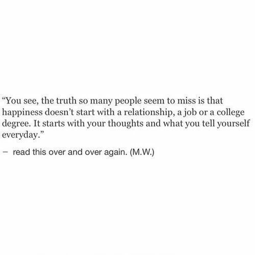 """College, Happiness, and Truth: """"You see, the truth so many people seem to miss is that  happiness doesn't start with a relationship, a job or a college  degree. It starts with your thoughts and what you tell yourself  everyday.""""  - read this over and over again. (M.W.)"""
