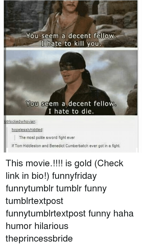 Funny, Memes, and Tumblr: You seem a decent fellow  I hate to kill you  You seem a decent fellow  I hate to die.  kedwhovian  hopelesslyhiddled  The most polite sword fight ever  If Tom Hiddleston and Benedict Cumberbatch ever got in a fight. This movie.!!!! is gold (Check link in bio!) funnyfriday funnytumblr tumblr funny tumblrtextpost funnytumblrtextpost funny haha humor hilarious theprincessbride
