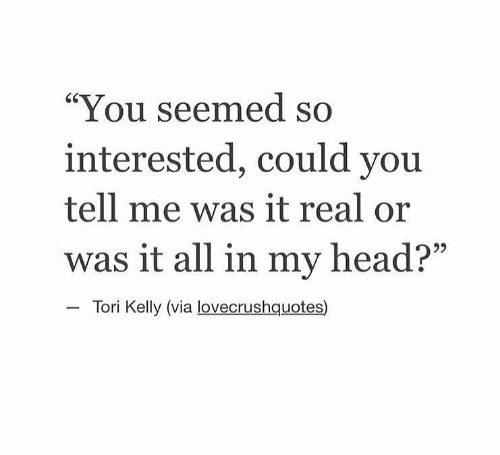 "Head, Tori Kelly, and Via: ""You seemed so  interested, could you  tell me was it real or  was it all in my head?""  Tori Kelly (via lovecrushquotes)"