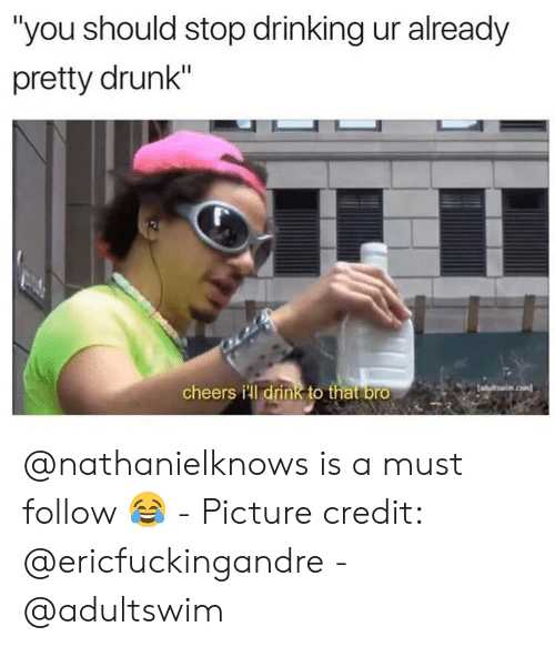 "Drinking, Drunk, and Dank Memes: ""you should stop drinking ur already  pretty drunk""  cheers ill drink to that bro @nathanielknows is a must follow 😂 - Picture credit: @ericfuckingandre - @adultswim"