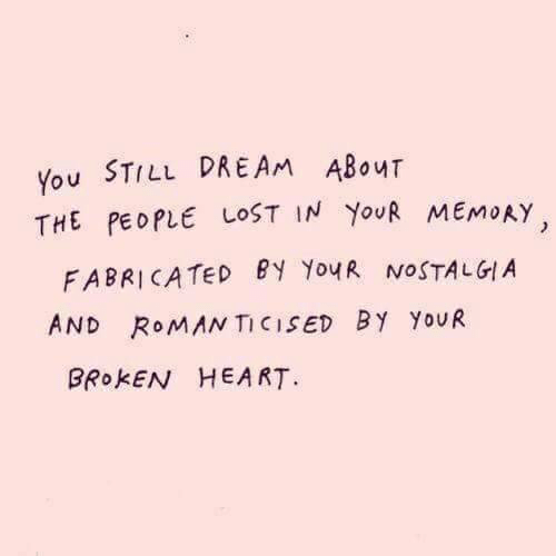 Nostalgia, Lost, and Heart: You STILL DREAM ABouT  THE PEDPLE LOST IN YouR MEMoRY  FABRICATED PY YouR NOSTALGIA  AND ROMAN TICISED BY YoUR  BRokEN HEART.