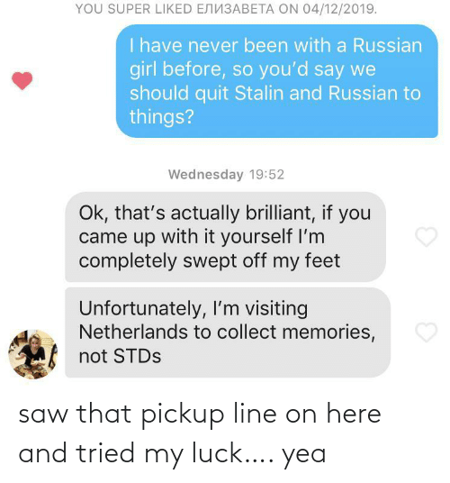 Saw, Girl, and Netherlands: YOU SUPER LIKED ENN3ABETA ON 04/12/2019.  I have never been with a Russian  girl before, so you'd say we  should quit Stalin and Russian to  things?  Wednesday 19:52  Ok, that's actually brilliant, if you  came up with it yourself I'm  completely swept off my feet  Unfortunately, I'm visiting  Netherlands to collect memories,  not STDS saw that pickup line on here and tried my luck…. yea