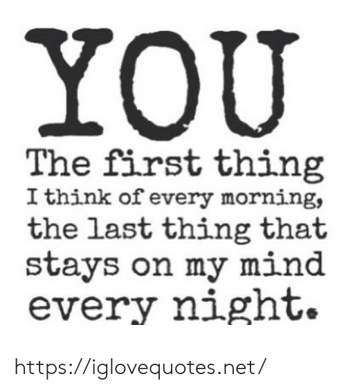 Every Morning: YOU  The first thing  I think of every morning,  the last thing that  stays on my mind  every night. https://iglovequotes.net/