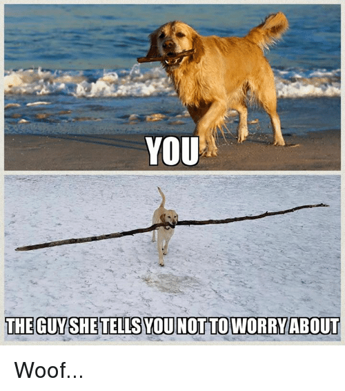 woofing: YOU  THE GUYSHE TELLS YOU NOT TO WORRY ABOUT Woof...