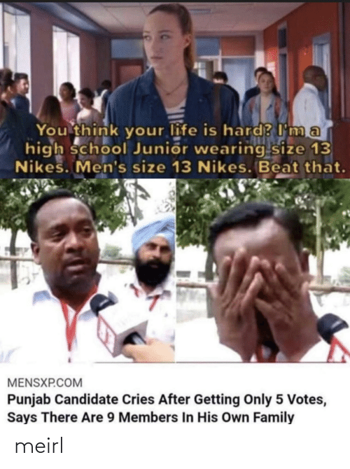 high school: You think your life is hard? I ma  high school Junior wearing size 13  Nikes. Men's size 13 Nikes. Beat that.  MENSXP.COM  Punjab Candidate Cries After Getting Only 5 Votes,  Says There Are 9 Members In His Own Family meirl