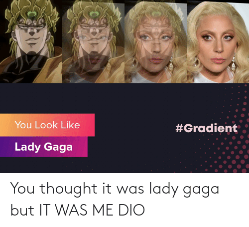 Lady Gaga: You thought it was lady gaga but IT WAS ME DIO
