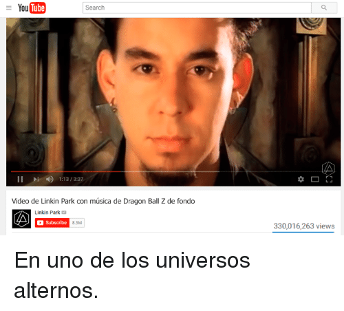 Memes, Uno, and Dragon Ball Z: You  Tube  Search  II 1:13/3:37  Video de Linkin Park con música de Dragon Ball Z de fondo  Linkin Park  Subscribe  30,016,263 views  8.3M En uno de los universos alternos.