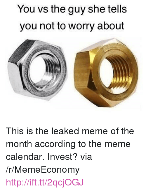 """Meme Calendar: You vs the guy she tells  you not to worry about <p>This is the leaked meme of the month according to the meme calendar. Invest? via /r/MemeEconomy <a href=""""http://ift.tt/2qcjOGJ"""">http://ift.tt/2qcjOGJ</a></p>"""