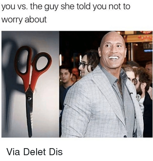 Deleters: you vs. the guy she told you not to  worry about Via Delet Dis