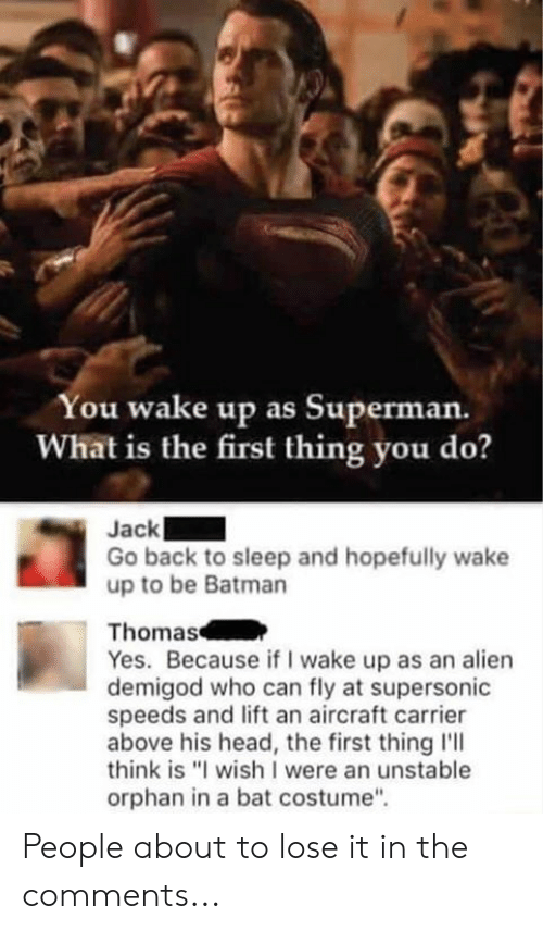 """Batman, Dank, and Head: You wake up as Superman.  What is the first thing you do?  Jack  Go back to sleep and hopefully wake  up to be Batman  Thomas  Yes. Because if I wake up as an alien  demigod who can fly at supersonic  speeds and lift an aircraft carrier  above his head, the first thing l'll  think is """"I wish I were an unstable  orphan in a bat costume"""" People about to lose it in the comments..."""