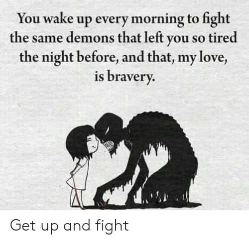 Every Morning: You wake up every morning to fight  the same demons that left you so tired  the night before, and that, my love,  is bravery. Get up and fight