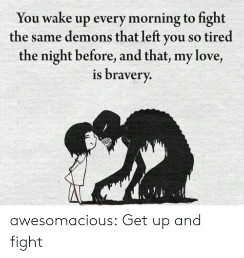 Every Morning: You wake up every morning to fight  the same demons that left you so tired  the night before, and that, my love,  is bravery. awesomacious:  Get up and fight