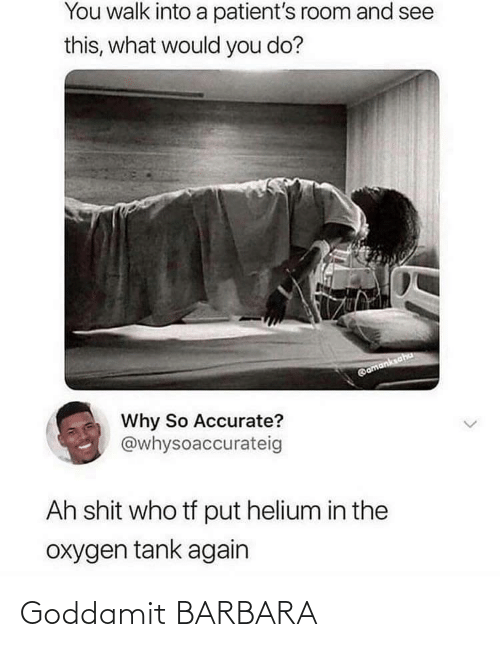 tank: You walk into a patient's room and see  this, what would you do?  @amanksaha  Why So Accurate?  @whysoaccurateig  Ah shit who tf put helium in the  oxygen tank again Goddamit BARBARA