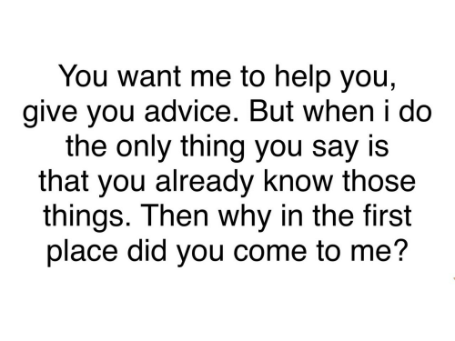 but when i do: You want me to help you,  give you advice. But when i do  the only thing you say is  that you already know those  things. Then why in the first  place did you come to me?