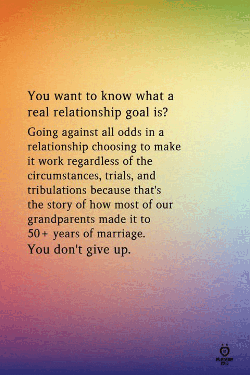 Relationship Goal: You want to know what a  real relationship goal is?  Going against all odds in a  relationship choosing to make  it work regardless of the  circumstances, trials, and  tribulations because that's  the story of how most of our  grandparents made it to  50+ years of marriage.  You don't give up.  ROLES