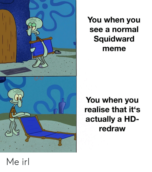 Meme, Squidward, and Irl: You when you  see a normal  Squidward  meme  (I  You when you  realise that it's  actually a HD-  redraw Me irl
