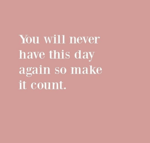 Never, Day, and Will: You will never  have this day  again so make  it count.