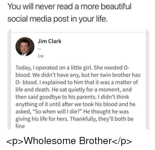 "Beautiful, Life, and Parents: You will never read a more beautiful  social media post in your life  Jim Clark  1W  Today, I operated on a little girl. She needed O  blood. We didn't have any, but her twin brother has  O- blood. I explained to him that it was a matter of  life and death. He sat quietly for a moment, and  then said goodbye to his parents. I didn't think  anything of it until after we took his blood and he  asked, ""So when will I die?"" He thought he was  giving his life for hers. Thankfully, they'll both be  fine <p>Wholesome Brother</p>"