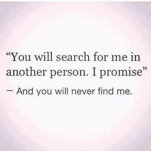 """Search, Never, and Another: """"You will search for me in  another person. I promise""""  And you will never find me.  05"""