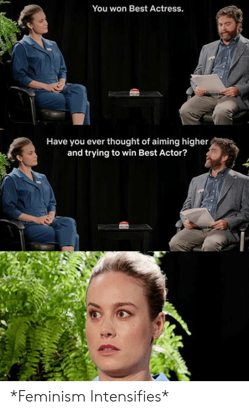 Feminism: You won Best Actress.  Have you ever thought of aiming higher  and trying to win Best Actor? *Feminism Intensifies*