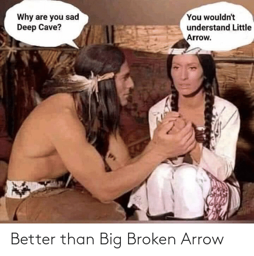 Why Are: You wouldn't  Why are you sad  Deep Cave?  understand Little  Arrow. Better than Big Broken Arrow