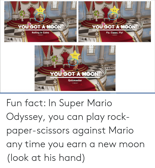 Super Mario, Mario, and Moon: YOU  YOU GOT A MOON!  GOT A MOON!  Fly, Cappy,Fly!  Rolling in Coins  11/09/2017  11/09/2017  YOU GOT A MOON!  Quizmaster  11/09/2017 Fun fact: In Super Mario Odyssey, you can play rock-paper-scissors against Mario any time you earn a new moon (look at his hand)
