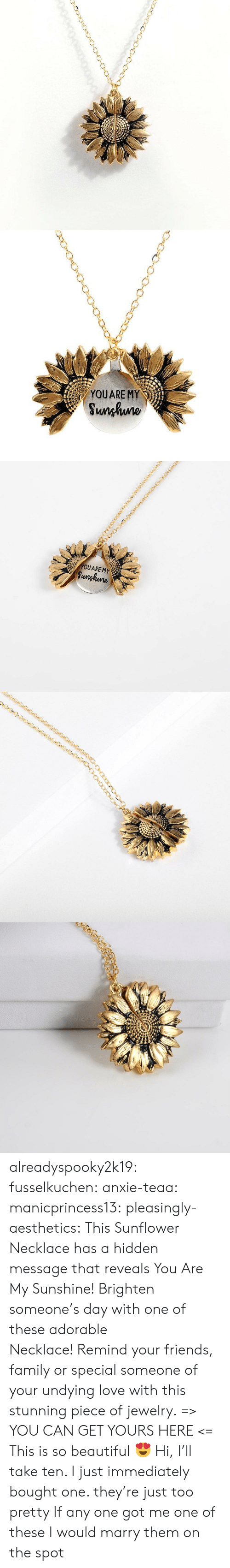Beautiful, Family, and Friends: YOUARE MY  Sunhuno   YOUARE MY  Sunghune alreadyspooky2k19:  fusselkuchen:  anxie-teaa:  manicprincess13:  pleasingly-aesthetics: This Sunflower Necklace has a hidden message that reveals You Are My Sunshine! Brighten someone's day with one of these adorable Necklace! Remind your friends, family or special someone of your undying love with this stunning piece of jewelry. => YOU CAN GET YOURS HERE <=   This is so beautiful 😍   Hi, I'll take ten.   I just immediately bought one. they're just too pretty   If any one got me one of these I would marry them on the spot
