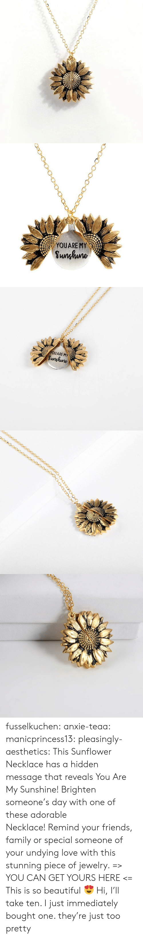 Beautiful, Family, and Friends: YOUARE MY  Sunhuno   YOUARE MY  Sunghune fusselkuchen:  anxie-teaa:  manicprincess13:  pleasingly-aesthetics: This Sunflower Necklace has a hidden message that reveals You Are My Sunshine! Brighten someone's day with one of these adorable Necklace! Remind your friends, family or special someone of your undying love with this stunning piece of jewelry. => YOU CAN GET YOURS HERE <=   This is so beautiful 😍   Hi, I'll take ten.   I just immediately bought one. they're just too pretty