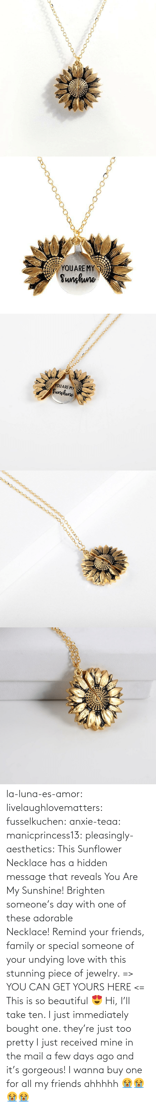 My Sunshine: YOUARE MY  Sunhuno   YOUARE MY  Sunghune la-luna-es-amor:  livelaughlovematters: fusselkuchen:  anxie-teaa:   manicprincess13:   pleasingly-aesthetics:  This Sunflower Necklace has a hidden message that reveals You Are My Sunshine! Brighten someone's day with one of these adorable Necklace!Remind your friends, family or special someone of your undying love with this stunning piece of jewelry. => YOU CAN GET YOURS HERE <=   This is so beautiful 😍    Hi, I'll take ten.    I just immediately bought one. they're just too pretty   I just received mine in the mail a few days ago and it's gorgeous!   I wanna buy one for all my friends ahhhhh 😭😭😭😭