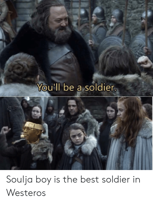 Soulja Boy, Best, and Boy: You'll be a soldier Soulja boy is the best soldier in Westeros