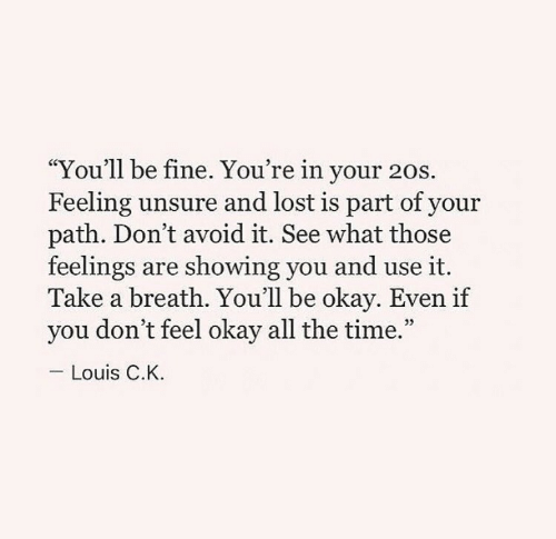 """Lost, Okay, and Time: """"You'll be fine. You're in your 20s.  Feeling unsure and lost is part of your  path. Don't avoid it. See what those  feelings are showing you and use it.  Take a breath. You'll be okay. Even if  you don't feel okay all the time.""""  05  Louis C.K."""